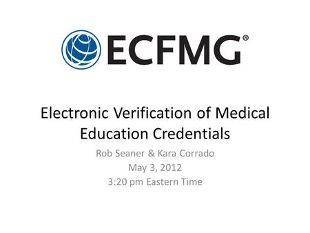 Electronic Verification of Medical Education Credentials Rob Seaner & Kara Corrado May 3, 2012 3:20 pm Eastern Time.