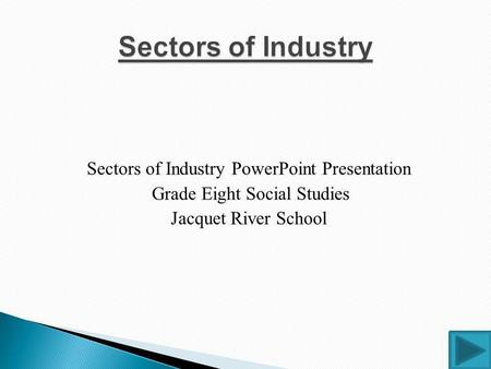 Sectors of Industry PowerPoint Presentation Grade Eight Social Studies Jacquet River School.