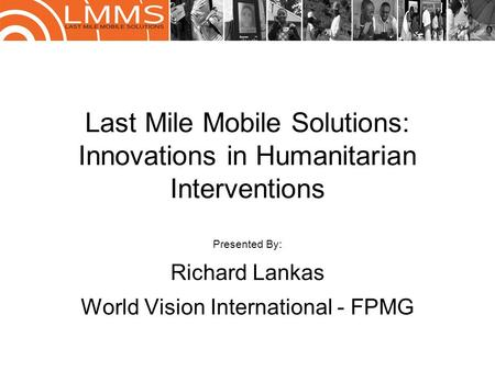 Last Mile Mobile Solutions: Innovations in Humanitarian Interventions Presented By: Richard Lankas World Vision International - FPMG.
