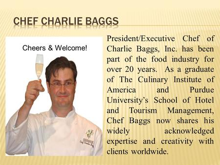 President/Executive Chef of Charlie Baggs, Inc. has been part of the food industry for over 20 years. As a graduate of The Culinary Institute of America.