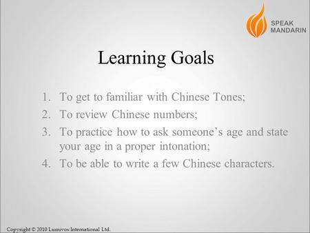 Copyright © 2010 Lumivox International Ltd. Learning Goals 1.To get to familiar with Chinese Tones; 2.To review Chinese numbers; 3.To practice how to ask.