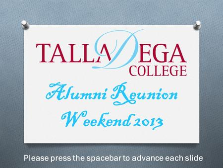 Alumni Reunion Weekend 2013 Please press the spacebar to advance each slide.