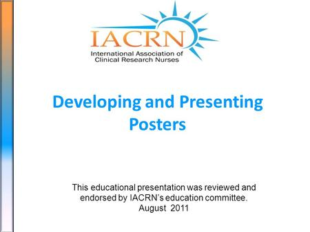 Developing and Presenting Posters This educational presentation was reviewed and endorsed by IACRNs education committee. August 2011.