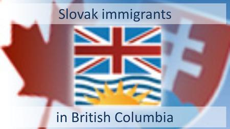 Slovak immigrants in British Columbia. Their settlements were based mostly on the west coast of the Pacific Ocean and then along the Fraser River Valley: