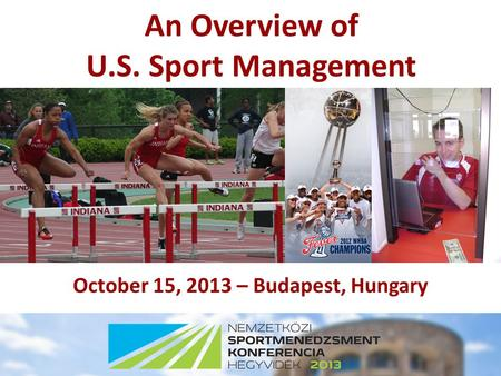 An Overview of U.S. Sport Management October 15, 2013 – Budapest, Hungary.