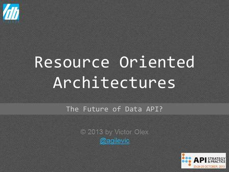 © 2013 by Victor Resource Oriented Architectures The Future of Data API?
