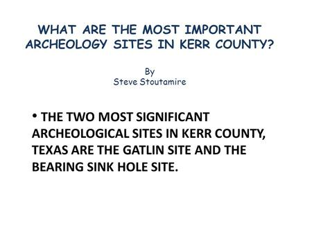 THE TWO MOST SIGNIFICANT ARCHEOLOGICAL SITES IN KERR COUNTY, TEXAS ARE THE GATLIN SITE AND THE BEARING SINK HOLE SITE. WHAT ARE THE MOST IMPORTANT ARCHEOLOGY.