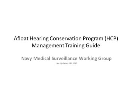 Afloat Hearing Conservation Program (HCP) Management Training Guide Navy Medical Surveillance Working Group Last Updated DEC 2012.