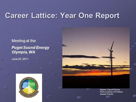 Career Lattice: Year One Report Meeting at the: Puget Sound Energy Olympia, WA June 22, 2011 Bigelow Canyon sunrise Photo courtesy of Portland General.