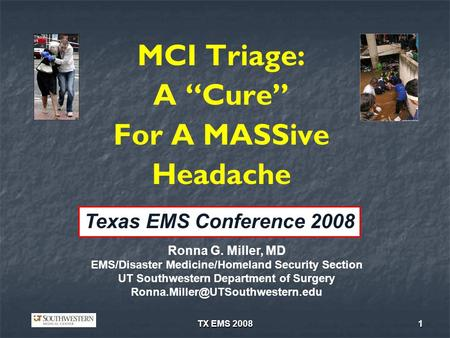 TX EMS 20081 MCI Triage: A Cure For A MASSive Headache Ronna G. Miller, MD EMS/Disaster Medicine/Homeland Security Section UT Southwestern Department of.
