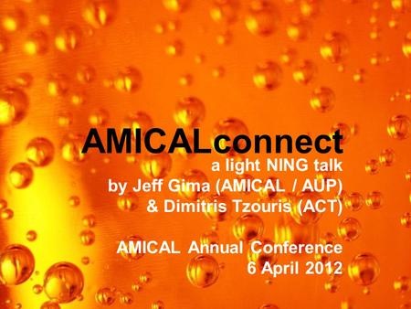 AMICALconnect a light NING talk by Jeff Gima (AMICAL / AUP) & Dimitris Tzouris (ACT) AMICAL Annual Conference 6 April 2012.