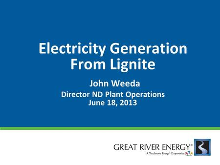 Electricity Generation From Lignite John Weeda Director ND Plant Operations June 18, 2013.
