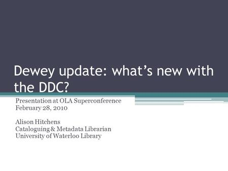 Dewey update: whats new with the DDC? Presentation at OLA Superconference February 28, 2010 Alison Hitchens Cataloguing & Metadata Librarian University.