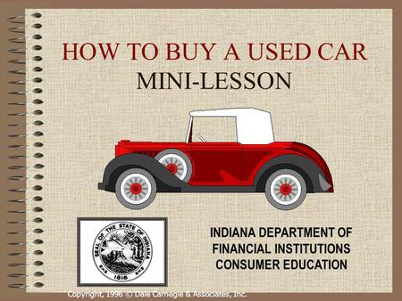 Copyright, 1996 © Dale Carnegie & Associates, Inc. HOW TO BUY A USED CAR MINI-LESSON INDIANA DEPARTMENT OF FINANCIAL INSTITUTIONS CONSUMER EDUCATION.