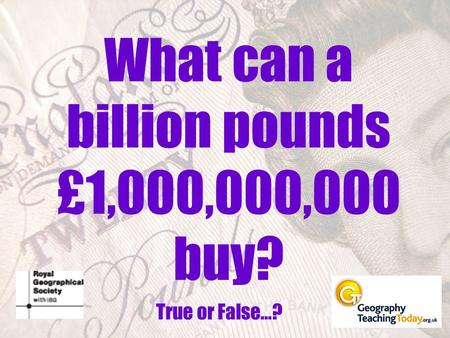 What can a billion pounds £1,000,000,000 buy? True or False…?