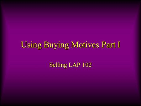 Using Buying Motives Part I Selling LAP 102. Objectives A.Explain why customers buy. B.Classify customer buying motives.