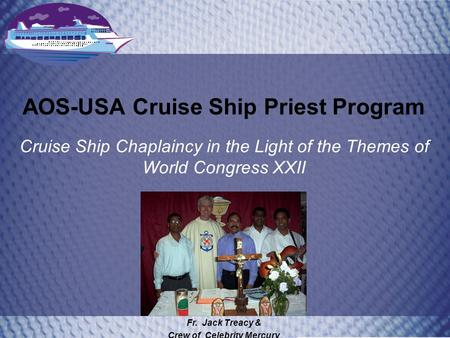 AOS-USA Cruise Ship Priest Program Cruise Ship Chaplaincy in the Light of the Themes of World Congress XXII Fr. Jack Treacy & Crew of Celebrity Mercury.