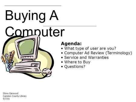 Buying A Computer Agenda: What type of user are you? Computer Ad Review (Terminology) Service and Warranties Where to Buy Questions? Steve Garwood Camden.