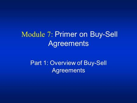 Module 7: Primer on Buy-Sell Agreements Part 1: Overview of Buy-Sell Agreements.