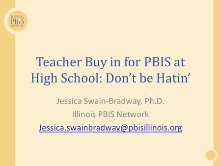Teacher Buy in for PBIS at High School: Dont be Hatin Jessica Swain-Bradway, Ph.D. Illinois PBIS Network