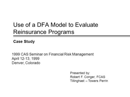 Use of a DFA Model to Evaluate Reinsurance Programs Case Study Presented by: Robert F. Conger, FCAS Tillinghast – Towers Perrin 1999 CAS Seminar on Financial.