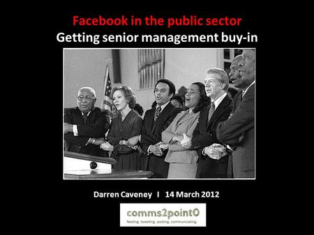 Facebook in the public sector Getting senior management buy-in Darren Caveney I 14 March 2012.