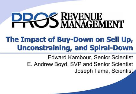 1 The Impact of Buy-Down on Sell Up, Unconstraining, and Spiral-Down Edward Kambour, Senior Scientist E. Andrew Boyd, SVP and Senior Scientist Joseph Tama,