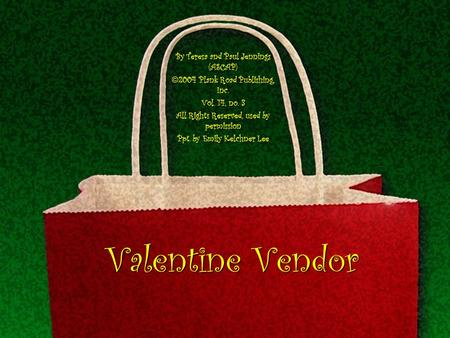 Valentine Vendor By Teresa and Paul Jennings (ASCAP) 2004 Plank Road Publishing, Inc. Vol. 14, no. 3 All Rights Reserved, used by permission Ppt. by Emily.