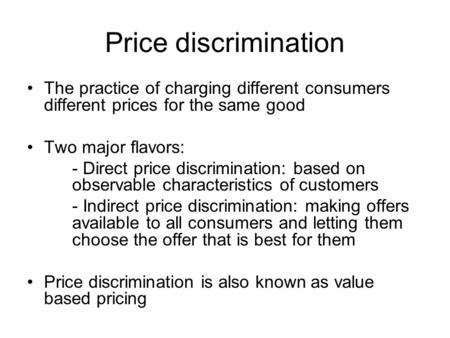 Price discrimination The practice of charging different consumers different prices for the same good Two major flavors: - Direct price discrimination: