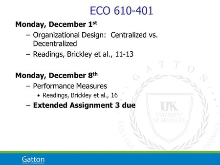 ECO 610-401 Monday, December 1 st –Organizational Design: Centralized vs. Decentralized –Readings, Brickley et al., 11-13 Monday, December 8 th –Performance.