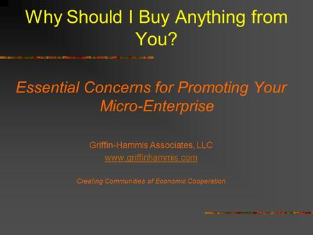 Why Should I Buy Anything from You? Essential Concerns for Promoting Your Micro-Enterprise Griffin-Hammis Associates, LLC www.griffinhammis.com Creating.