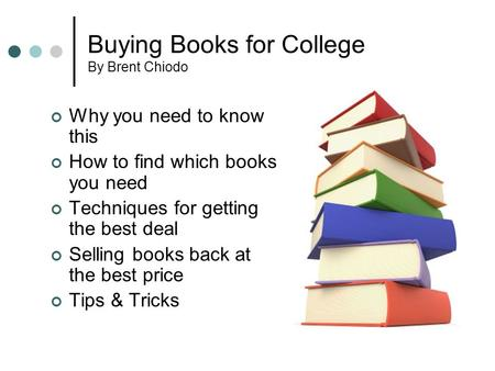 Buying Books for College By Brent Chiodo Why you need to know this How to find which books you need Techniques for getting the best deal Selling books.