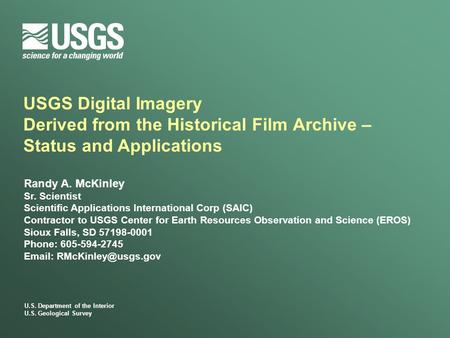 U.S. Department of the Interior U.S. Geological Survey USGS Digital Imagery Derived from the Historical Film Archive – Status and Applications Randy A.