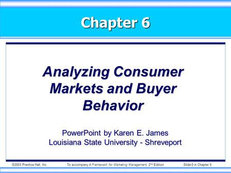 ©2003 Prentice Hall, Inc.To accompany A Framework for Marketing Management, 2 nd Edition Slide 0 in Chapter 6 Chapter 6 Analyzing Consumer Markets and.