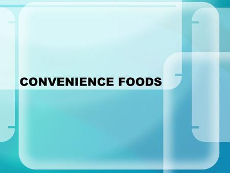 CONVENIENCE FOODS. Objectives: The student will: Apply budgeting and shopping strategies: Identify advantages and disadvantages of convenience foods.