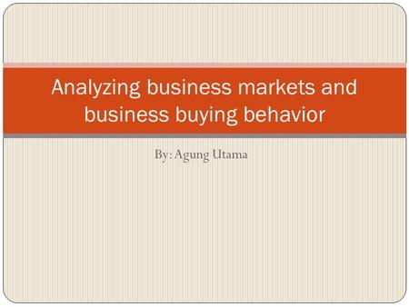 By: Agung Utama Analyzing business markets and business buying behavior.