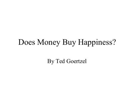 Does Money Buy Happiness? By Ted Goertzel. My Hypothesis People with more money will be healthier But this relationship is spurious Marriage is the more.