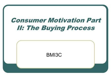Consumer Motivation Part II: The Buying Process BMI3C.