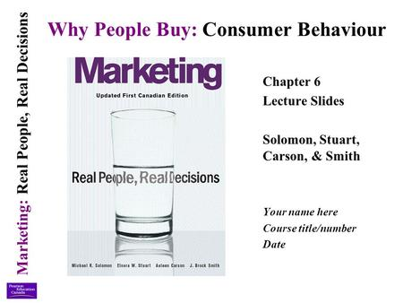 Marketing: Real People, Real Decisions Why People Buy: Consumer Behaviour Chapter 6 Lecture Slides Solomon, Stuart, Carson, & Smith Your name here Course.
