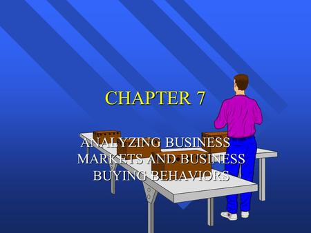 CHAPTER 7 ANALYZING BUSINESS MARKETS AND BUSINESS BUYING BEHAVIORS.