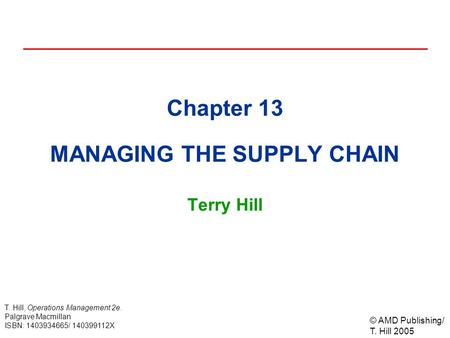 © AMD Publishing/ T. Hill 2005 T. Hill, Operations Management 2e. Palgrave Macmillan ISBN: 1403934665/ 140399112X Chapter 13 MANAGING THE SUPPLY CHAIN.