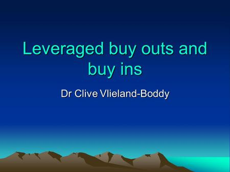 Leveraged buy outs and buy ins Dr Clive Vlieland-Boddy.