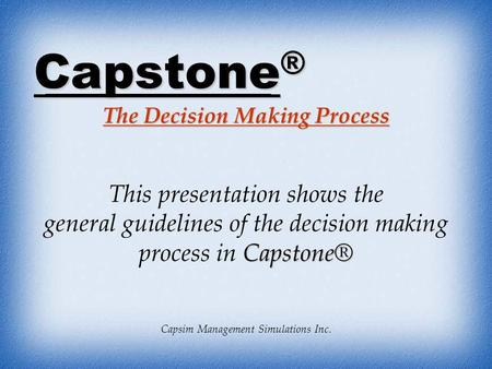 Capstone ® The Decision Making Process Capsim Management Simulations Inc. This presentation shows the Capstone® general guidelines of the decision making.