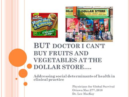 BUT DOCTOR I CANT BUY FRUITS AND VEGETABLES AT THE DOLLAR STORE…. Addressing social determinants of health in clinical practice Physicians for Global Survival.