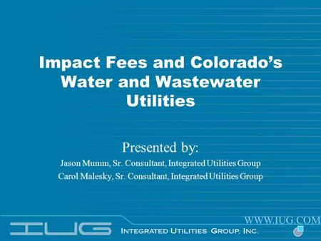 Impact Fees and Colorados Water and Wastewater Utilities Presented by: Jason Mumm, Sr. Consultant, Integrated Utilities Group Carol Malesky, Sr. Consultant,