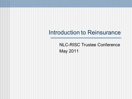 Introduction to Reinsurance NLC-RISC Trustee Conference May 2011.