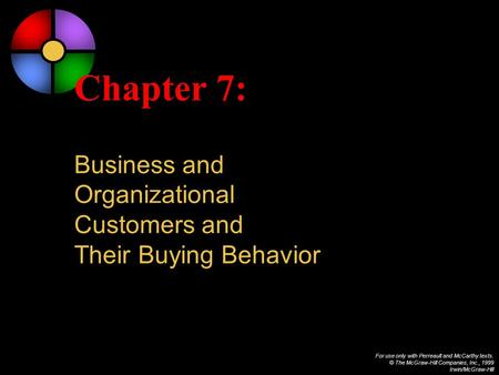 For use only with Perreault and McCarthy texts. © The McGraw-Hill Companies, Inc., 1999 Irwin/McGraw-Hill Chapter 7: Business and Organizational Customers.