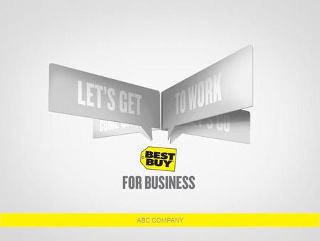 ABC COMPANY. WHY BEST BUY ® FOR BUSINESS? Over 75,000 associates nationwide have been tested and trained exclusively for the business customer. Business.