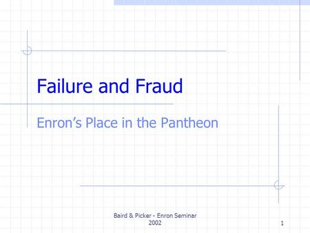 Baird & Picker - Enron Seminar 20021 Failure and Fraud Enrons Place in the Pantheon.