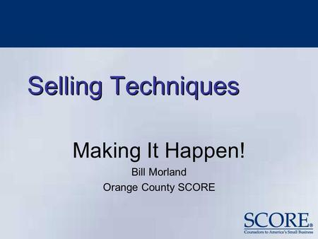 Selling Techniques Making It Happen! Bill Morland Orange County SCORE.